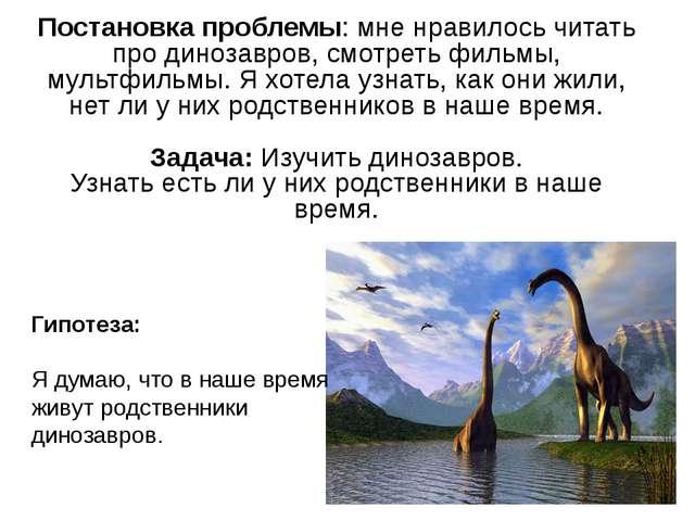Гипотеза: Я думаю, что в наше время живут родственники динозавров. Постановка...