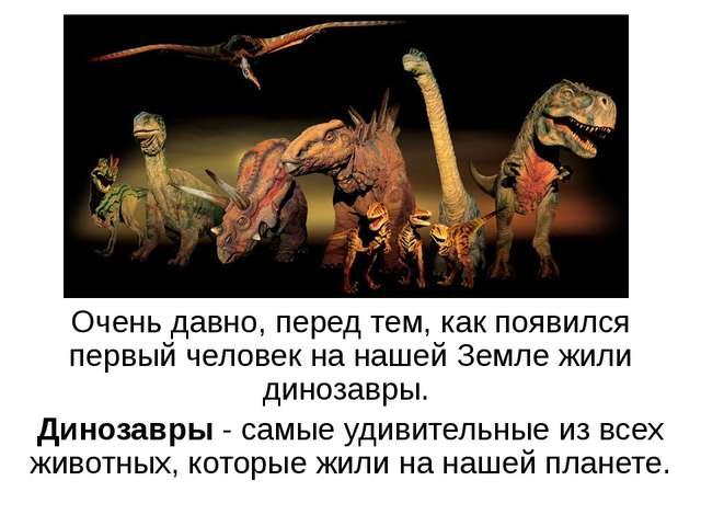 Очень давно, перед тем, как появился первый человек на нашей Земле жили диноз...