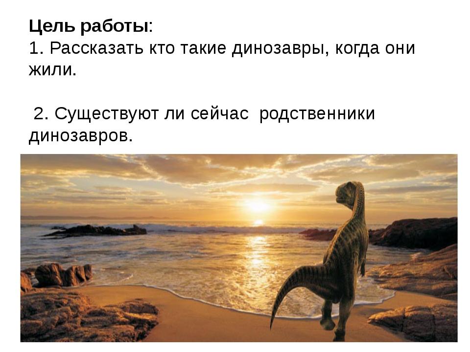 Цель работы: 1. Рассказать кто такие динозавры, когда они жили. 2. Существуют...