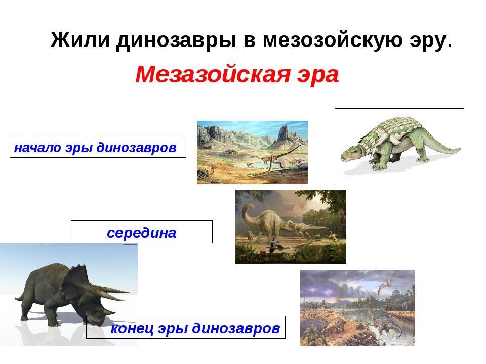 Жили динозавры в мезозойскую эру. начало эры динозавров середина конец эры ди...