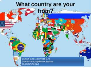 What country are your from? 10 Выполнила: Аристова Е.Н. Учитель иностранных я