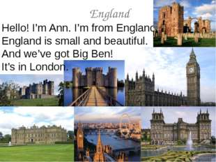 England Hello! I'm Ann. I'm from England. England is small and beautiful. And