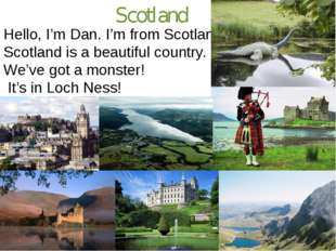 Scotland Hello, I'm Dan. I'm from Scotland. Scotland is a beautiful country.