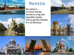 Russia My name is… I'm from Russia. Russia is a big and beautiful country. We
