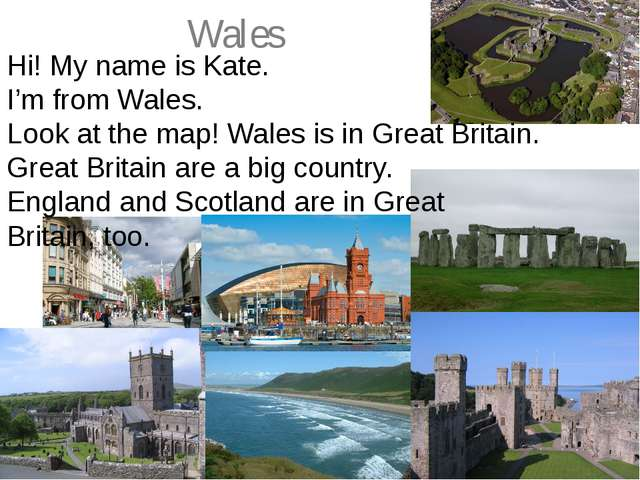 Wales Hi! My name is Kate. I'm from Wales. Look at the map! Wales is in Great...