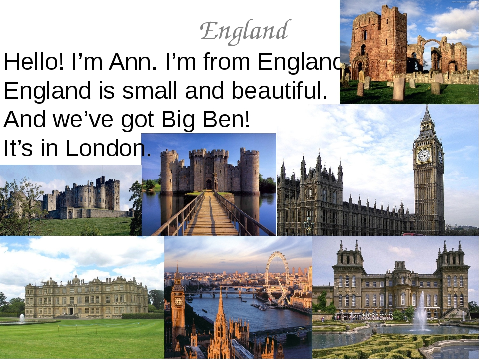 England Hello! I'm Ann. I'm from England. England is small and beautiful. And...