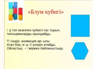 «Блум кубигі» Әр топ кезекпен кубикті лақтырып, тапсырмаларды орындайды. Түсі