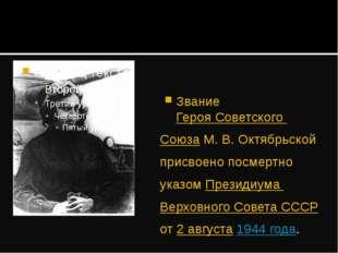 Звание Героя Советского Союза М.В.Октябрьской присвоено посмертно указом Пр