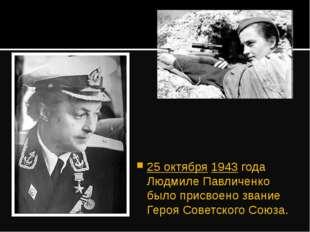 25 октября 1943 года Людмиле Павличенко было присвоено звание Героя Советског