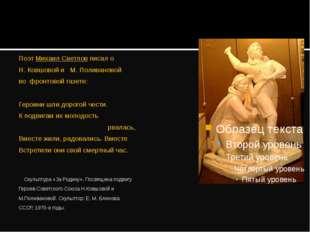 Поэт Михаил Светлов писал о Н. Ковшовой и М. Поливановой во фронтовой газете: