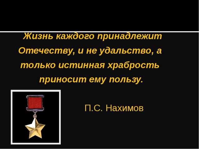 Жизнь каждого принадлежит Отечеству, и не удальство, а только истинная храбр...