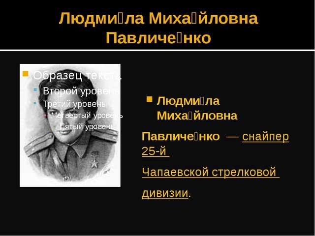 Людми́ла Миха́йловна Павличе́нко Людми́ла Миха́йловна Павличе́нко — снайпер 2...