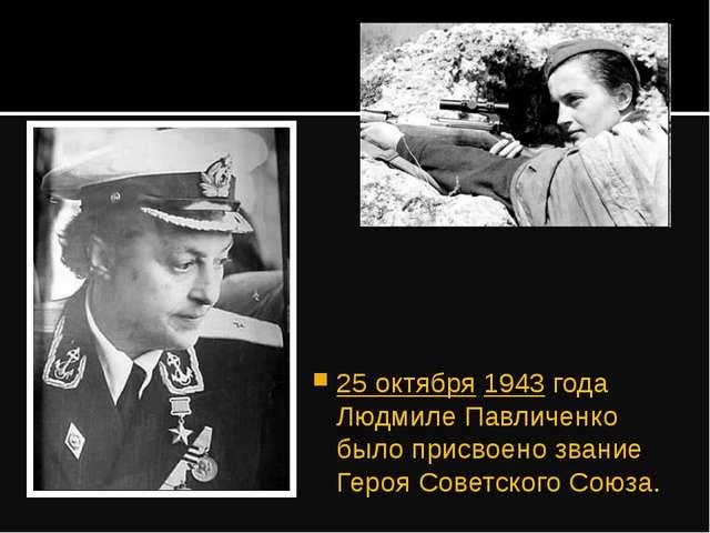 25 октября 1943 года Людмиле Павличенко было присвоено звание Героя Советског...
