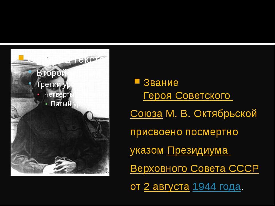 Звание Героя Советского Союза М.В.Октябрьской присвоено посмертно указом Пр...