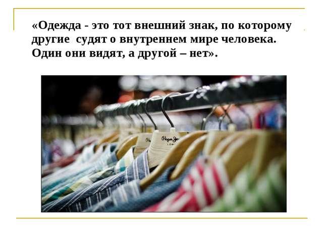 «Одежда - это тот внешний знак, по которому другие судят о внутреннем мире ч...