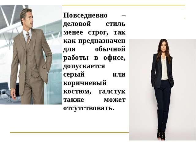 Повседневно – деловой стиль менее строг, так как предназначен для обычной раб...