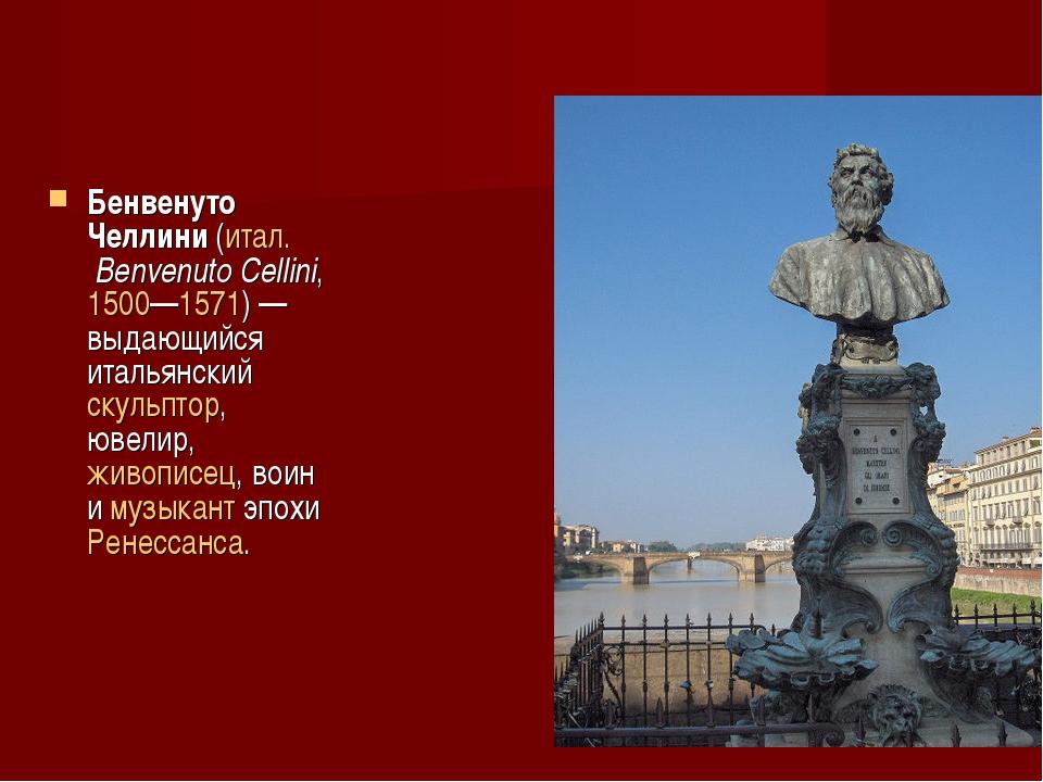 Бенвенуто Челлини (итал. Benvenuto Cellini, 1500—1571) — выдающийся итальянск...