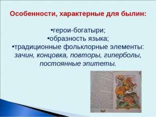 Особенности, характерные для былин: герои-богатыри; образность языка; традици