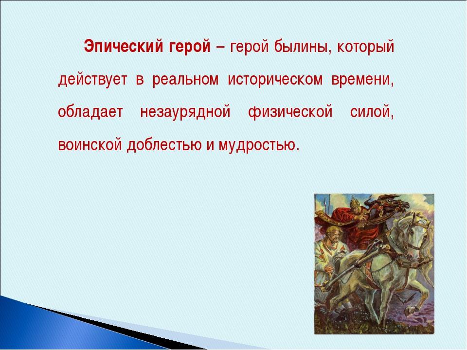 Эпический герой – герой былины, который действует в реальном историческом вр...