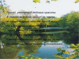 Пускай, увенчанный любовью красоты В заветном золоте хранит ее черты, И письм