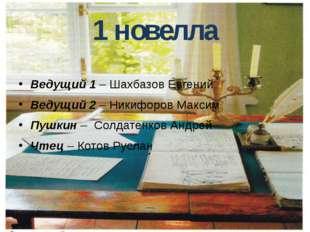 1 новелла Ведущий 1 – Шахбазов Евгений Ведущий 2 – Никифоров Максим Пушкин –