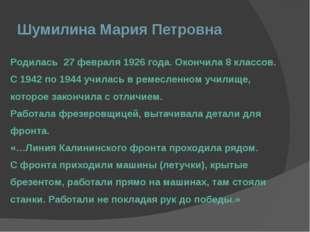 Шумилина Мария Петровна Родилась 27 февраля 1926 года. Окончила 8 классов. С