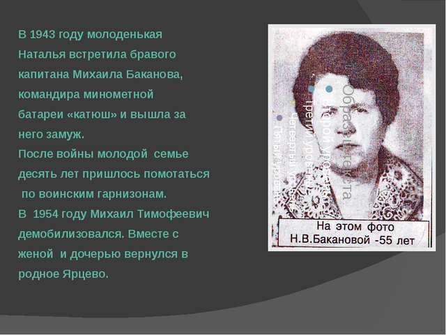 В 1943 году молоденькая Наталья встретила бравого капитана Михаила Баканова,...