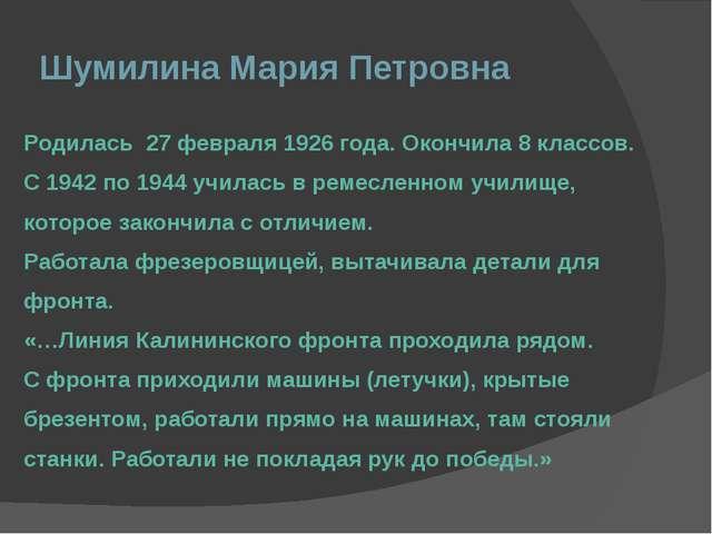 Шумилина Мария Петровна Родилась 27 февраля 1926 года. Окончила 8 классов. С...
