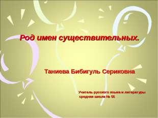 Род имен существительных. Таниева Бибигуль Сериковна Учитель русского языка и