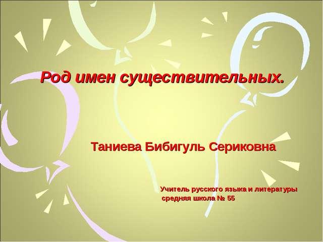 Род имен существительных. Таниева Бибигуль Сериковна Учитель русского языка и...