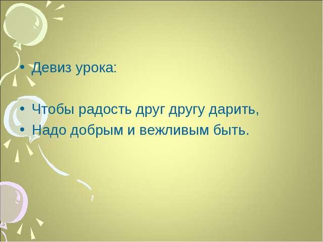 Девиз урока: Чтобы радость друг другу дарить, Надо добрым и вежливым быть.