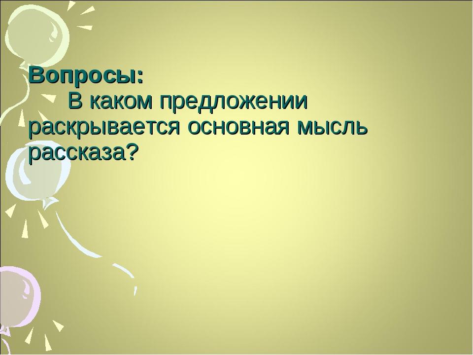 Вопросы: В каком предложении раскрывается основная мысль рассказа?