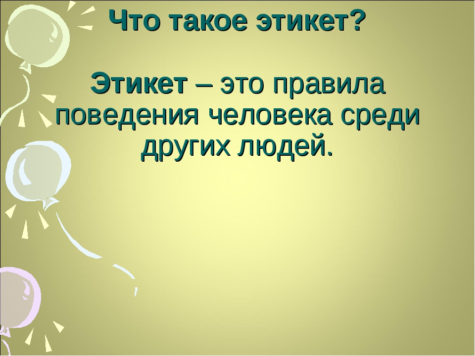 Что такое этикет? Этикет – это правила поведения человека среди других людей.
