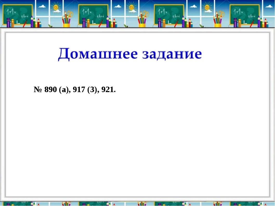№ 890 (а), 917 (3), 921.