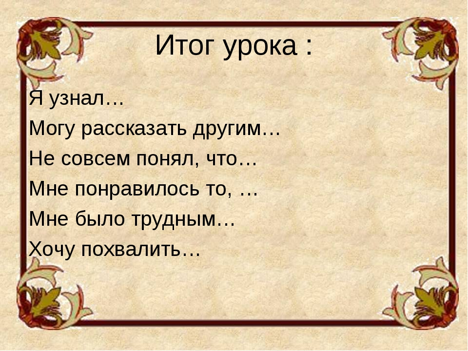 Итог урока : Я узнал… Могу рассказать другим… Не совсем понял, что… Мне понра...