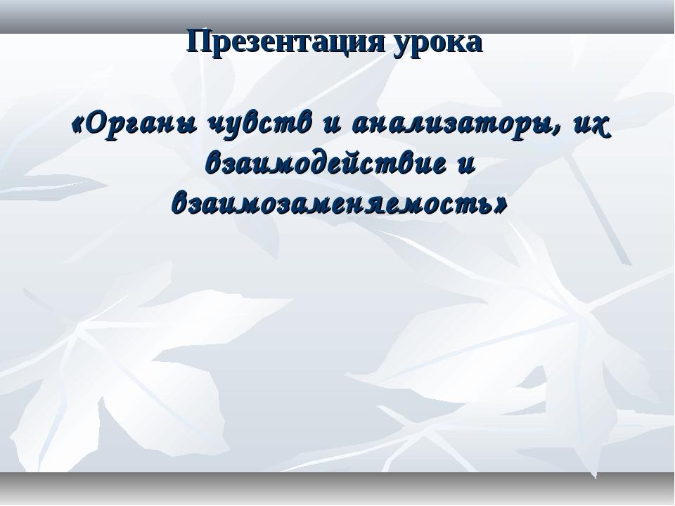 Презентация урока «Органы чувств и анализаторы, их взаимодействие и взаимозам...