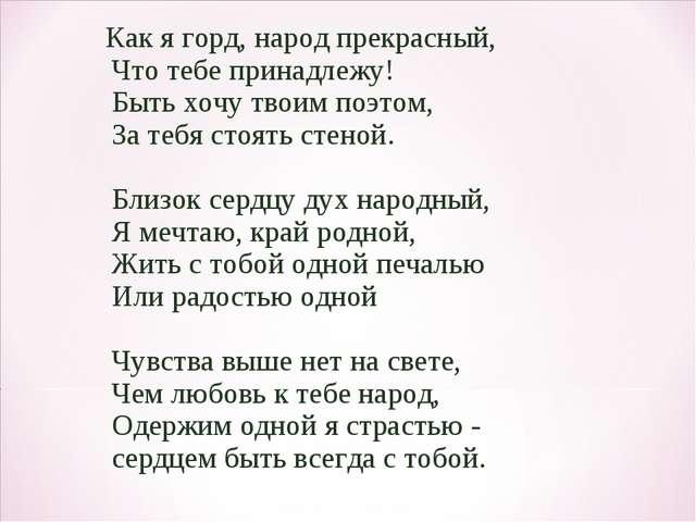 Как я горд, народ прекрасный, Что тебе принадлежу! Быть хочу твоим поэтом, З...
