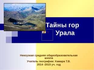 Тайны гор Урала Некоузкая средняя общеобразовательная школа Учитель географии