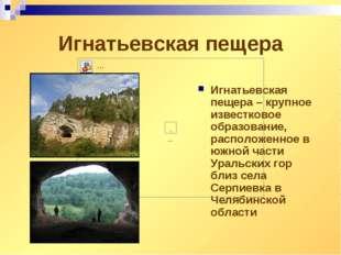 Игнатьевская пещера Игнатьевская пещера – крупное известковое образование, ра