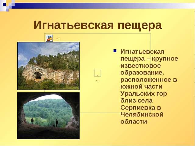 Игнатьевская пещера Игнатьевская пещера – крупное известковое образование, ра...