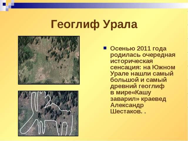 Геоглиф Урала Осенью 2011 года родилась очередная историческая сенсация: наЮ...