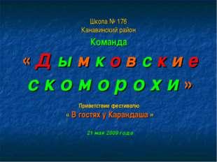 Школа № 176 Канавинский район Команда « Д ы м к о в с к и е с к о м о р о х и
