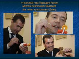 14 мая 2009 года Президент России Дмитрий Анатольевич Медведев сам лепил и ра