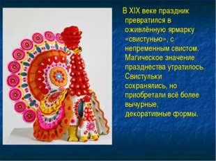В XIX веке праздник превратился в оживлённую ярмарку «свистунью», с непремен