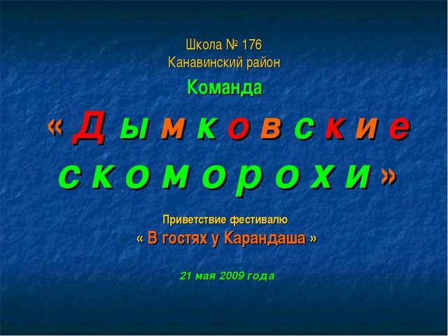 Школа № 176 Канавинский район Команда « Д ы м к о в с к и е с к о м о р о х и...