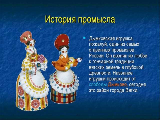 История промысла Дымковская игрушка, пожалуй, один из самых старинных промысл...