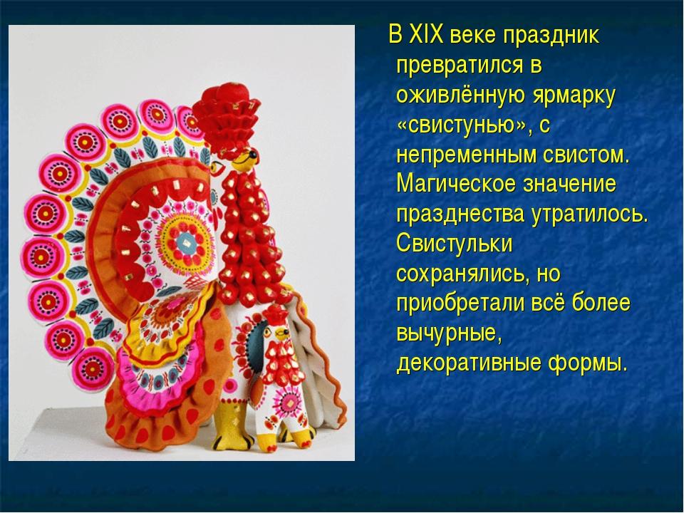 В XIX веке праздник превратился в оживлённую ярмарку «свистунью», с непремен...