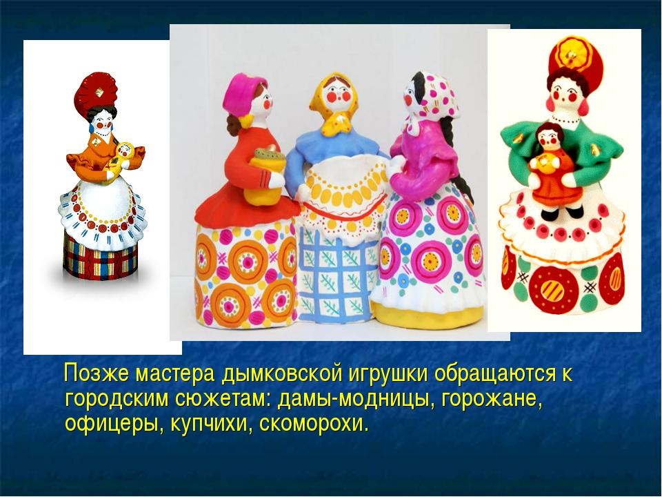 Позже мастера дымковской игрушки обращаются к городским сюжетам: дамы-модниц...