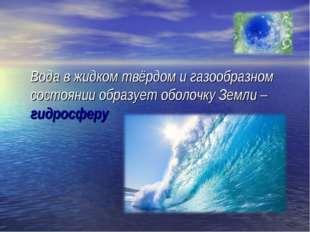 Вода в жидком твёрдом и газообразном состоянии образует оболочку Земли – гид