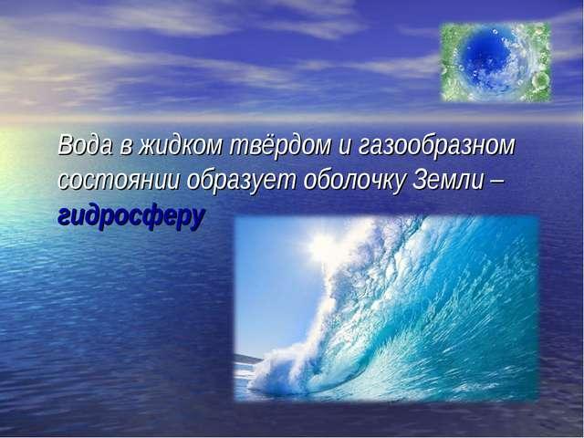 Вода в жидком твёрдом и газообразном состоянии образует оболочку Земли – гид...